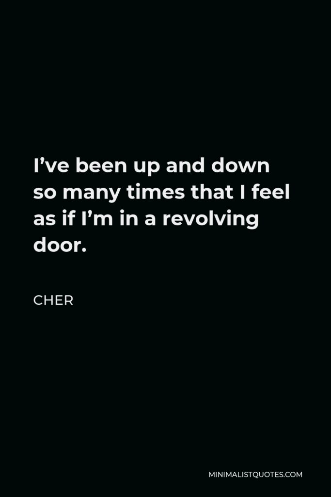 Cher Quote - I've been up and down so many times that I feel as if I'm in a revolving door.