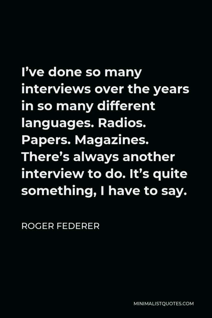 Roger Federer Quote - I've done so many interviews over the years in so many different languages. Radios. Papers. Magazines. There's always another interview to do. It's quite something, I have to say.