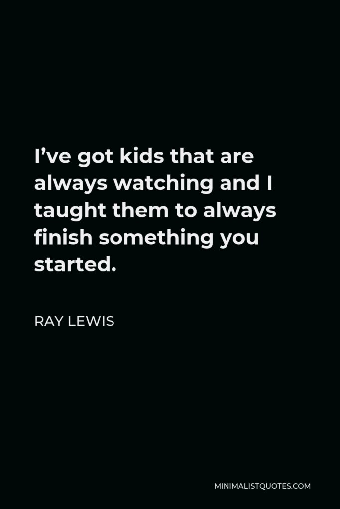 Ray Lewis Quote - I've got kids that are always watching and I taught them to always finish something you started.