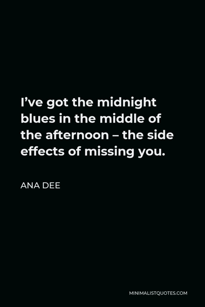 Ana Dee Quote - I've got the midnight blues in the middle of the afternoon – the side effects of missing you.