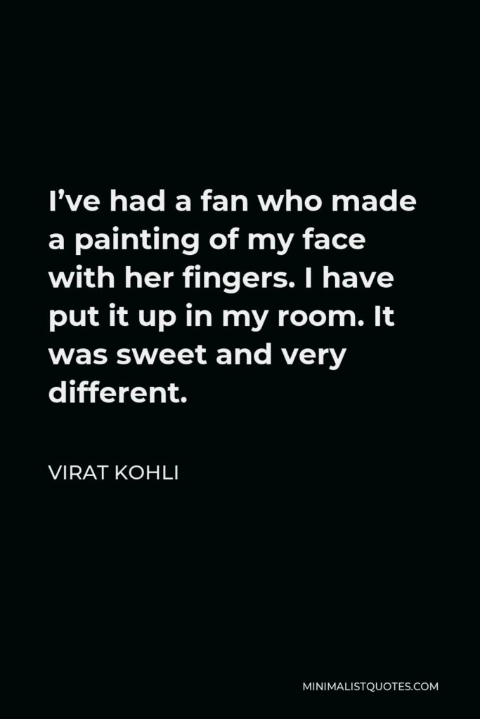 Virat Kohli Quote - I've had a fan who made a painting of my face with her fingers. I have put it up in my room. It was sweet and very different.