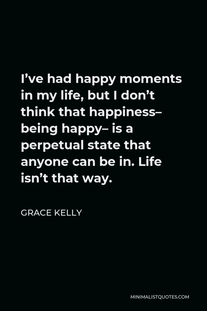 Grace Kelly Quote - I've had happy moments in my life, but I don't think that happiness– being happy– is a perpetual state that anyone can be in. Life isn't that way.