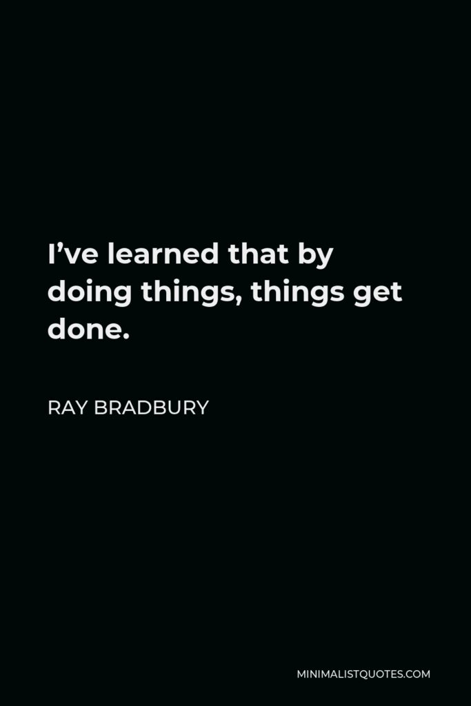 Ray Bradbury Quote - I've learned that by doing things, things get done.