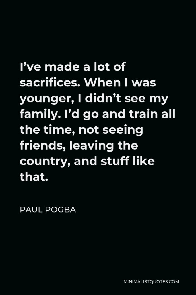 Paul Pogba Quote - I've made a lot of sacrifices. When I was younger, I didn't see my family. I'd go and train all the time, not seeing friends, leaving the country, and stuff like that.