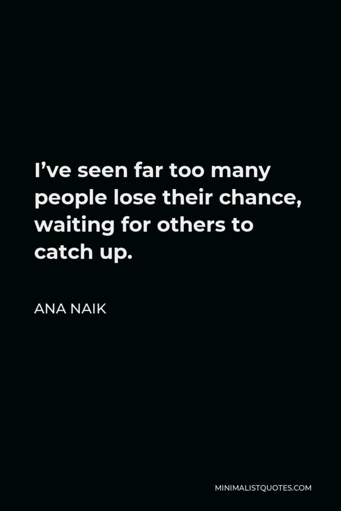 Ana Naik Quote - I've seen far too many people lose their chance, waiting for others to catch up.
