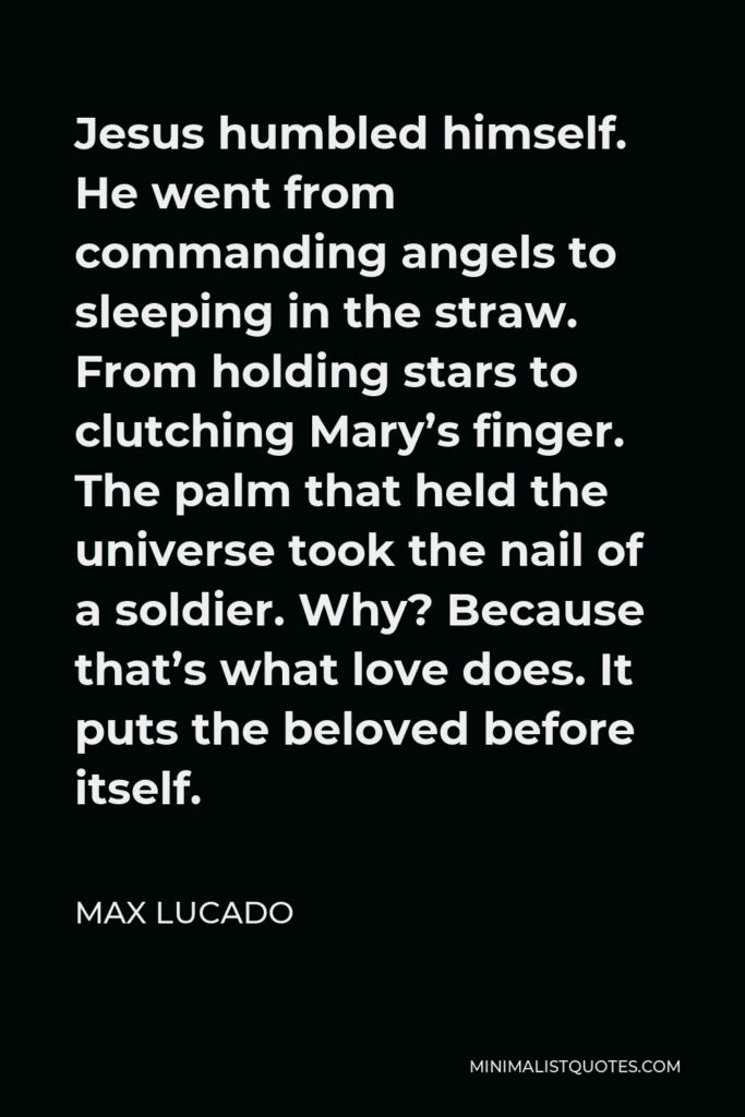 Max Lucado Quote - Jesus humbled himself. He went from commanding angels to sleeping in the straw. From holding stars to clutching Mary's finger. The palm that held the universe took the nail of a soldier. Why? Because that's what love does. It puts the beloved before itself.