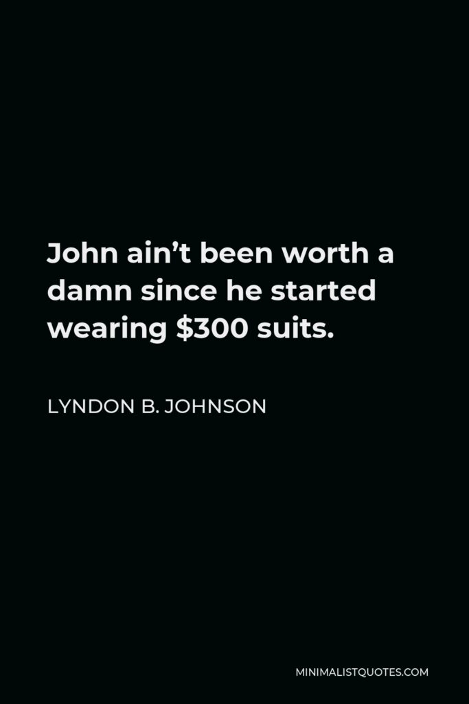 Lyndon B. Johnson Quote - John ain't been worth a damn since he started wearing $300 suits.