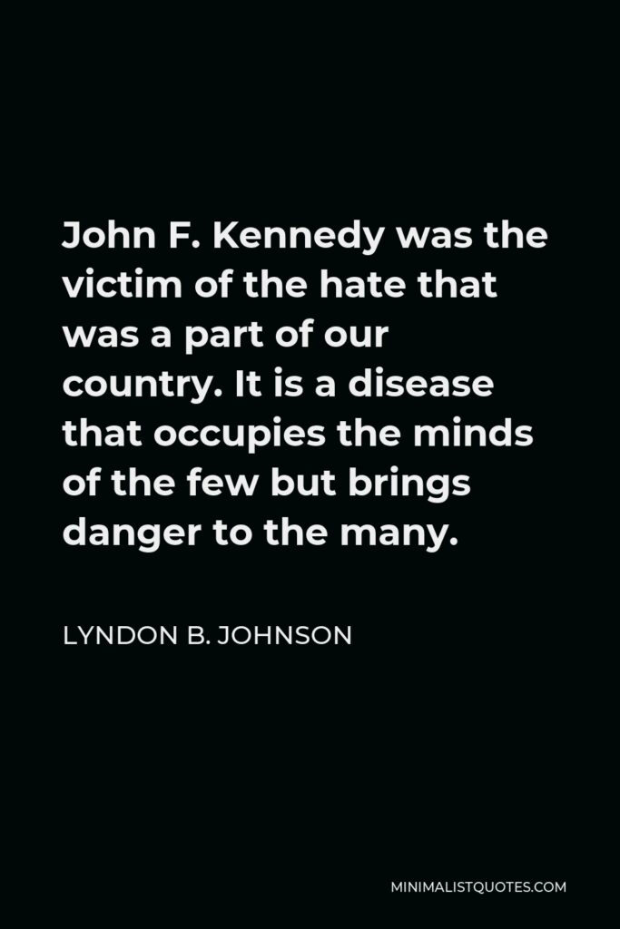 Lyndon B. Johnson Quote - John F. Kennedy was the victim of the hate that was a part of our country. It is a disease that occupies the minds of the few but brings danger to the many.