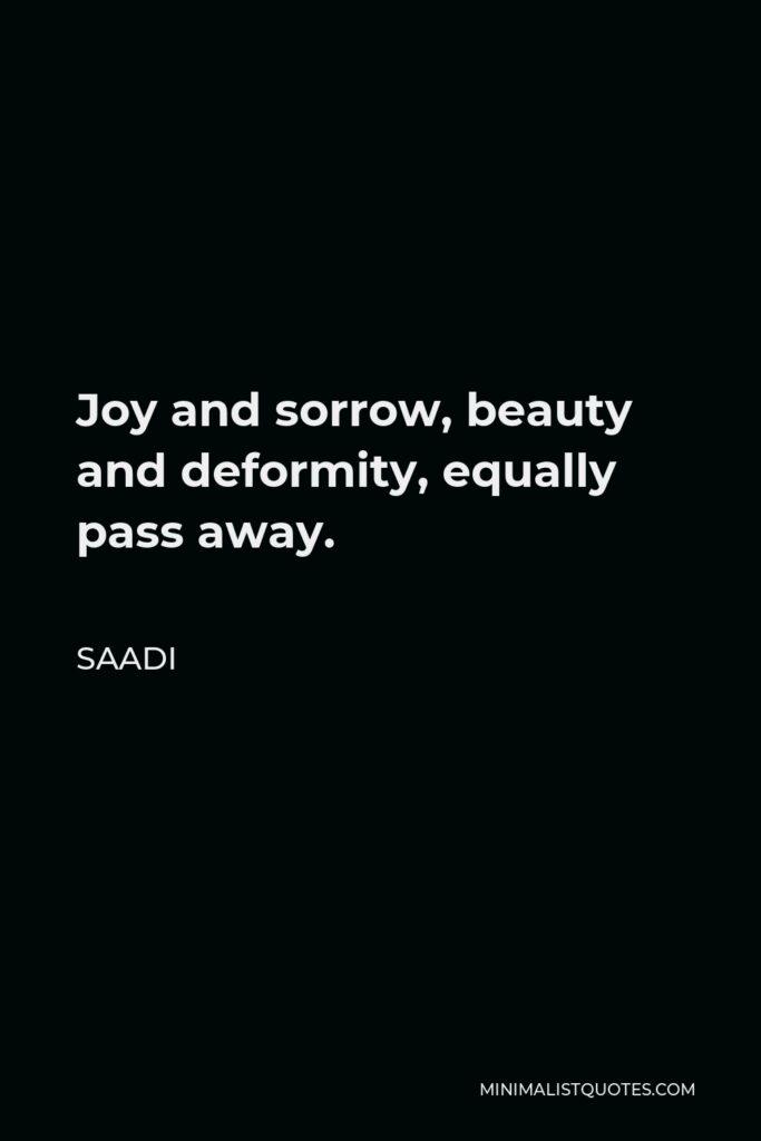 Saadi Quote - Joy and sorrow, beauty and deformity, equally pass away.