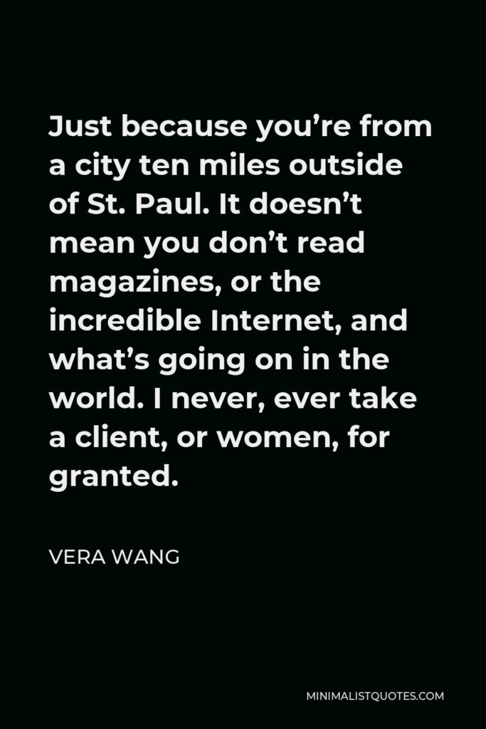 Vera Wang Quote - Just because you're from a city ten miles outside of St. Paul. It doesn't mean you don't read magazines, or the incredible Internet, and what's going on in the world. I never, ever take a client, or women, for granted.