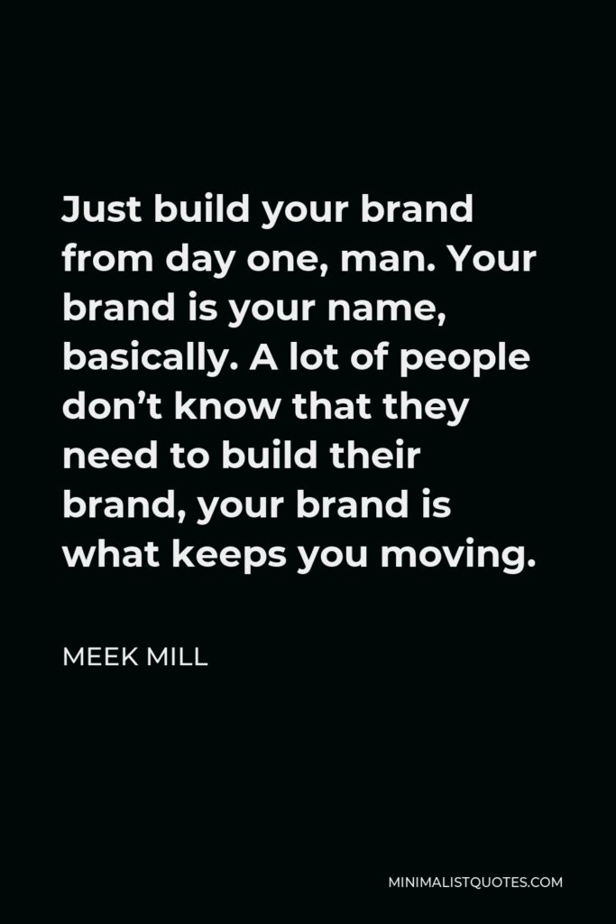 Meek Mill Quote - Just build your brand from day one, man. Your brand is your name, basically. A lot of people don't know that they need to build their brand, your brand is what keeps you moving.
