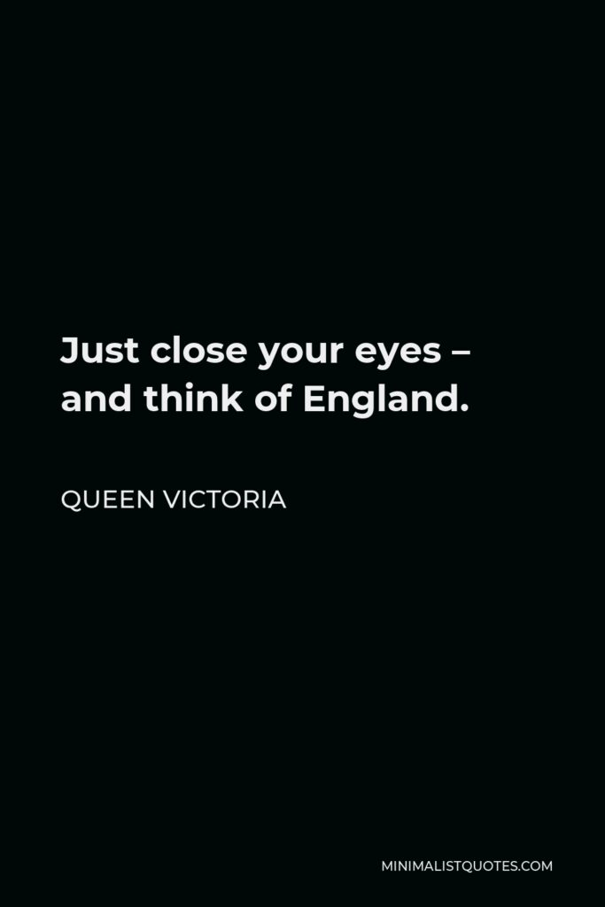 Queen Victoria Quote - Just close your eyes—and think of England.