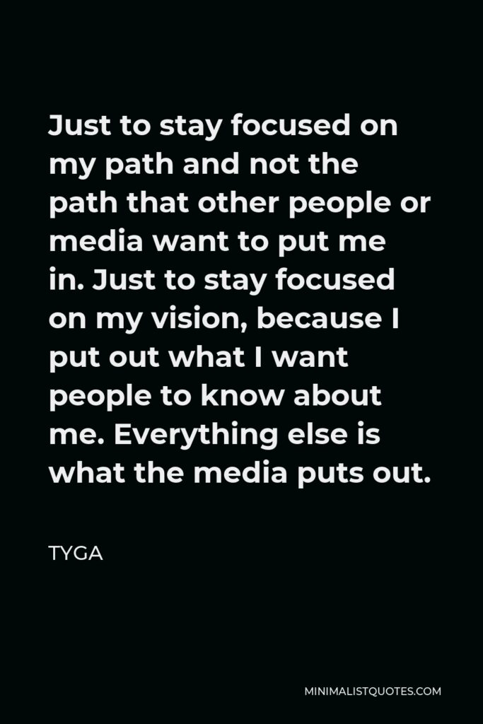 Tyga Quote - Just to stay focused on my path and not the path that other people or media want to put me in. Just to stay focused on my vision, because I put out what I want people to know about me. Everything else is what the media puts out.