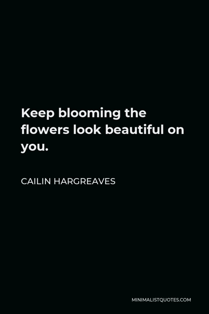 Cailin Hargreaves Quote - Keep blooming the flowers look beautiful on you.