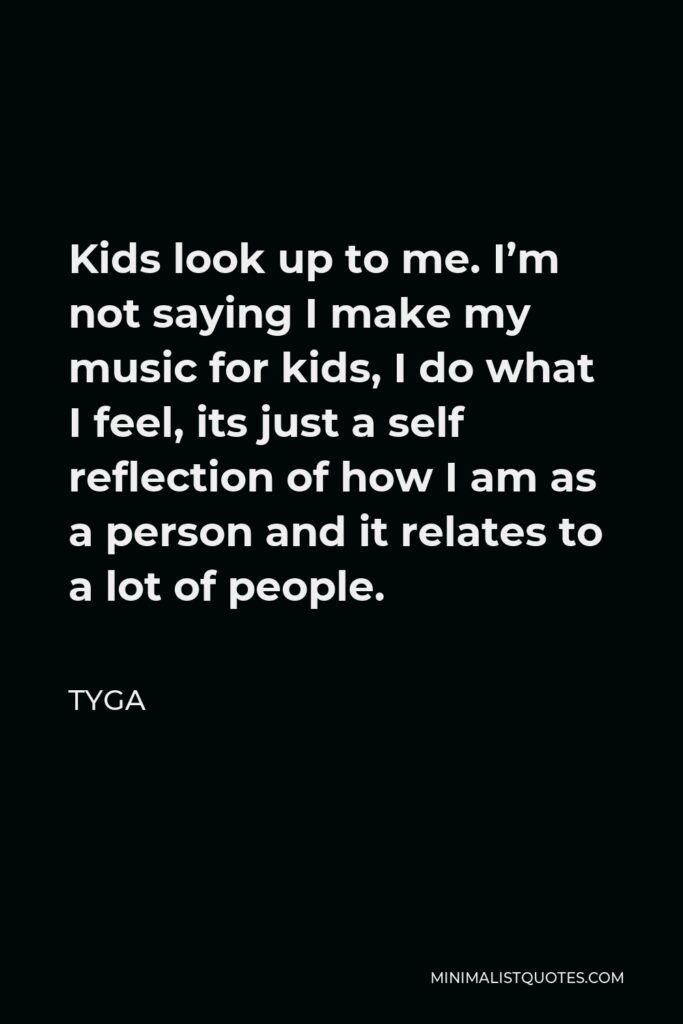 Tyga Quote - Kids look up to me. I'm not saying I make my music for kids, I do what I feel, its just a self reflection of how I am as a person and it relates to a lot of people.