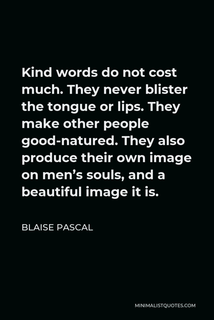 Blaise Pascal Quote - Kind words do not cost much. They never blister the tongue or lips. They make other people good-natured. They also produce their own image on men's souls, and a beautiful image it is.