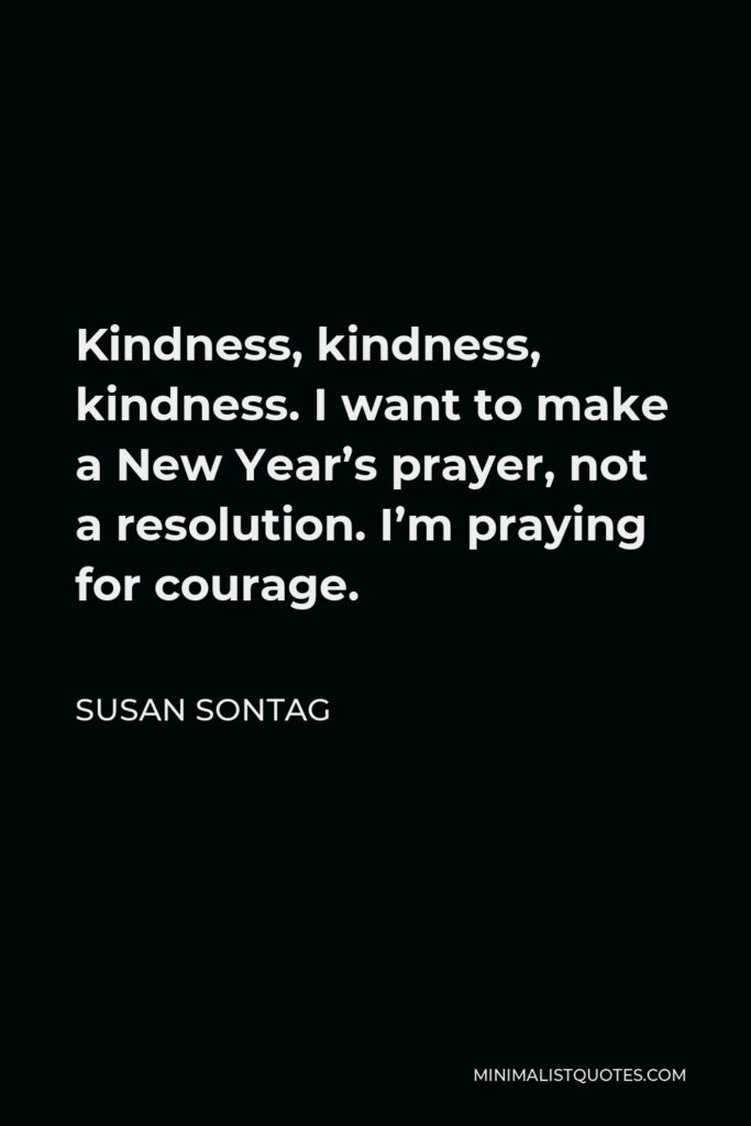 Susan Sontag Quote - Kindness, kindness, kindness. I want to make a New Year's prayer, not a resolution. I'm praying for courage.