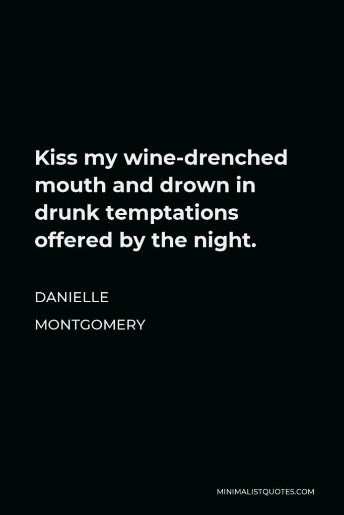 Danielle Montgomery Quote - Kiss my wine-drenched mouth and drown in drunk temptations offered by the night.