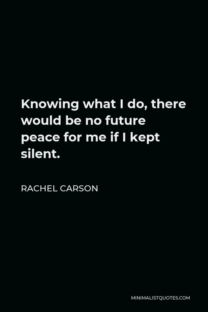 Rachel Carson Quote - Knowing what I do, there would be no future peace for me if I kept silent. It is, in the deepest sense, a privilege as well as a duty to speak out to many thousands of people.