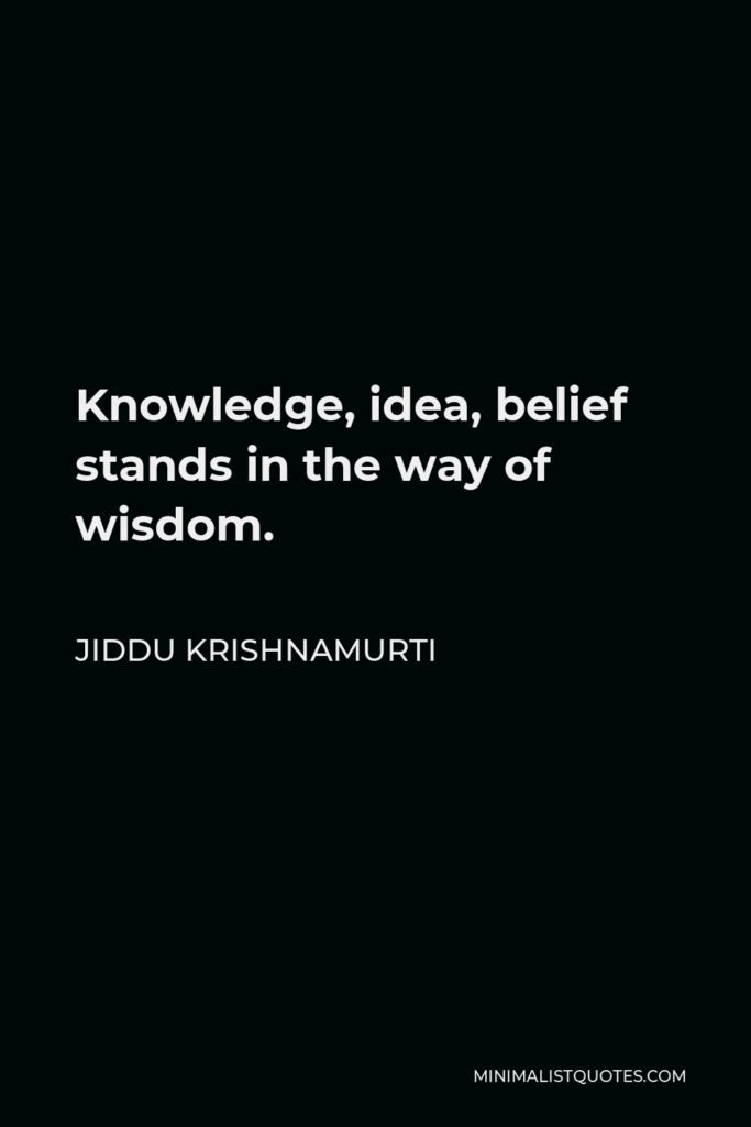 Jiddu Krishnamurti Quote - Knowledge, idea, belief stands in the way of wisdom.