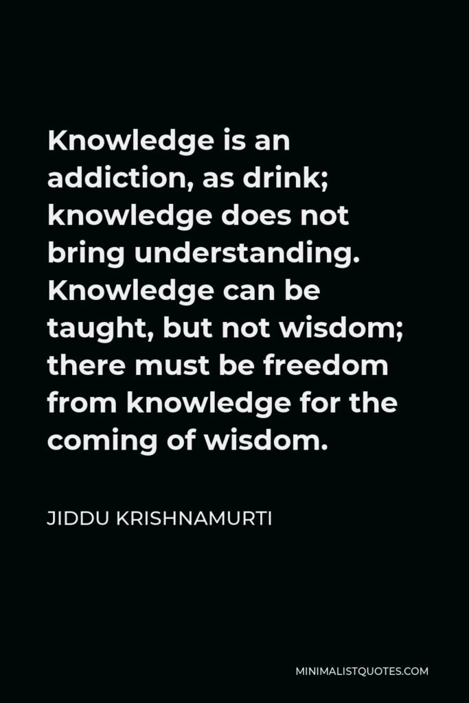 Jiddu Krishnamurti Quote - Knowledge is an addiction, as drink; knowledge does not bring understanding. Knowledge can be taught, but not wisdom; there must be freedom from knowledge for the coming of wisdom.
