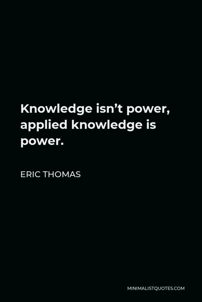 Eric Thomas Quote - Knowledge isn't power, applied knowledge is power.