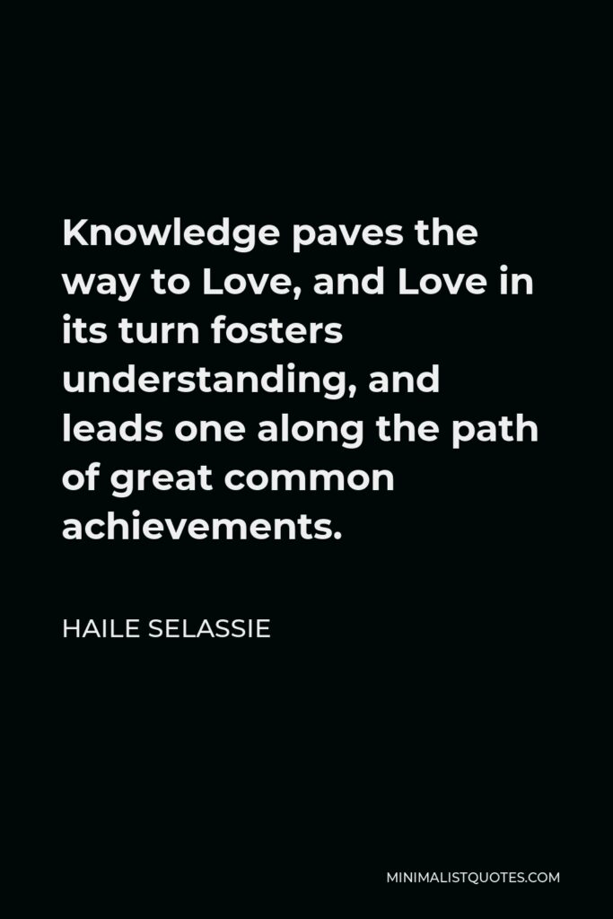 Haile Selassie Quote - Knowledge paves the way to Love, and Love in its turn fosters understanding, and leads one along the path of great common achievements.