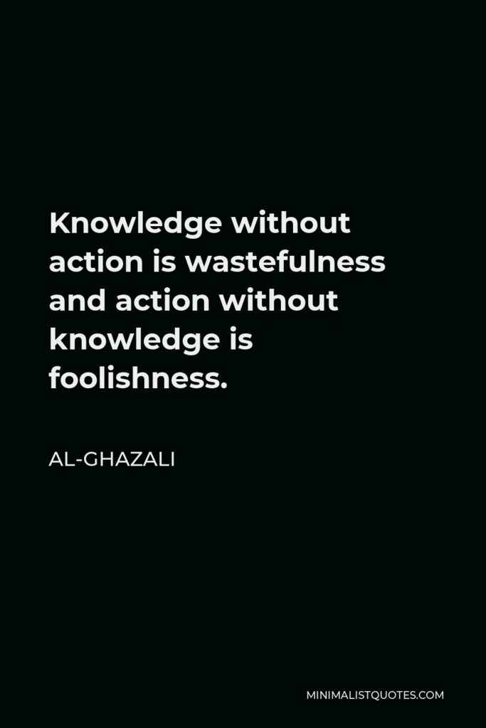 Al-Ghazali Quote - Knowledge without action is wastefulness and action without knowledge is foolishness.
