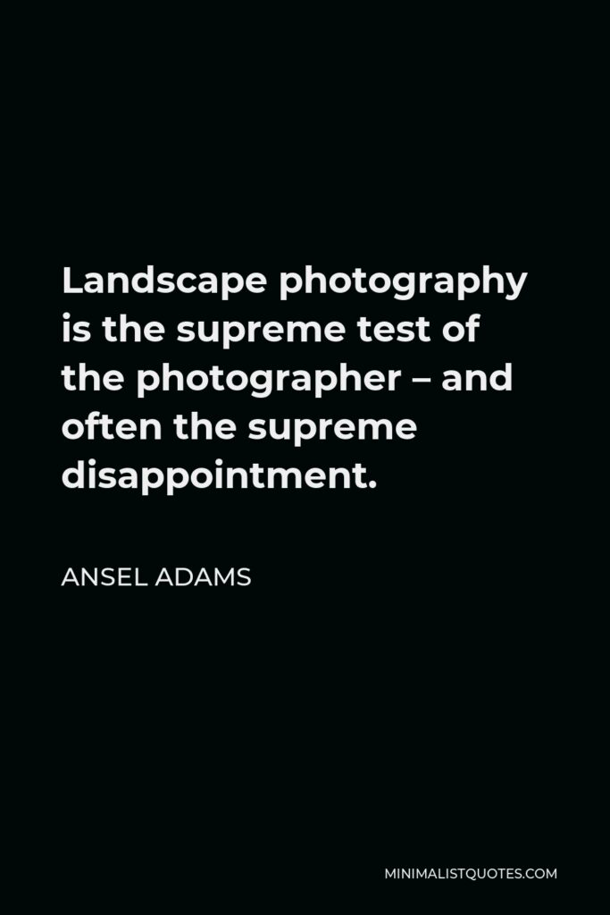 Ansel Adams Quote - Landscape photography is the supreme test of the photographer – and often the supreme disappointment.