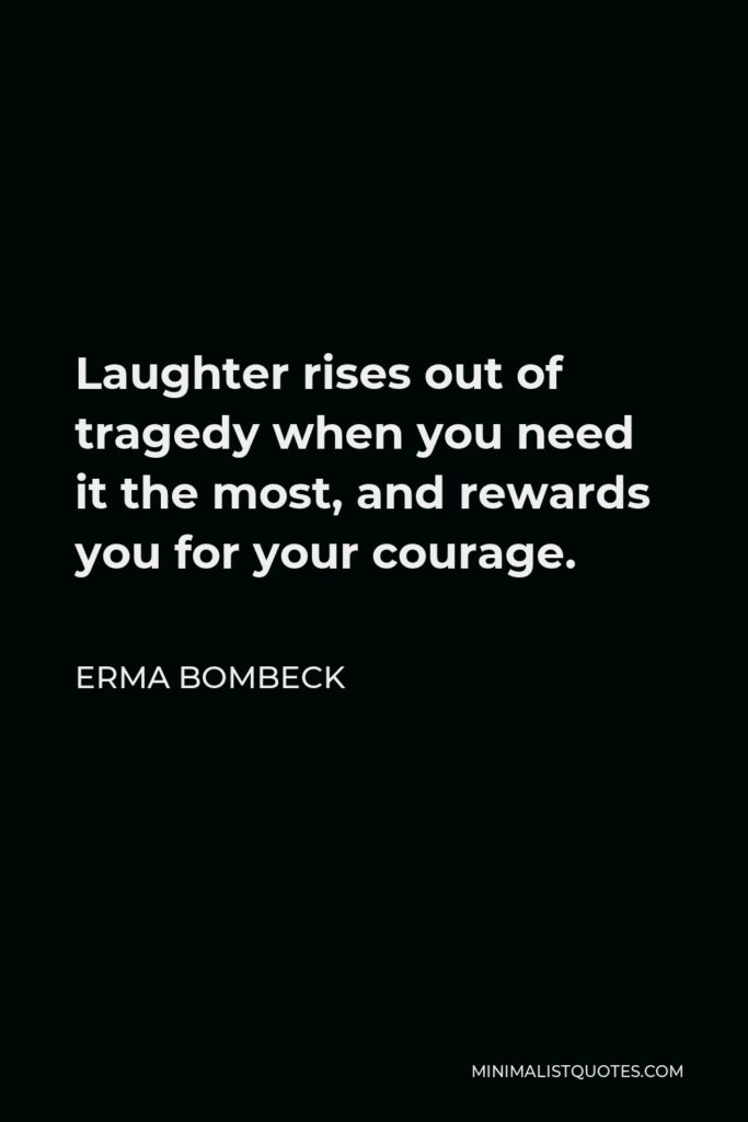 Erma Bombeck Quote - Laughter rises out of tragedy when you need it the most, and rewards you for your courage.