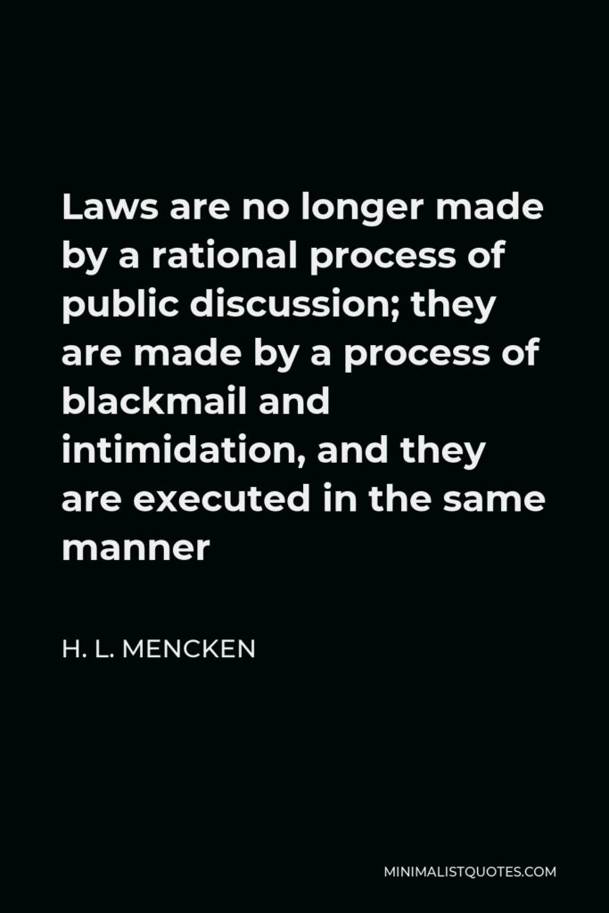 H. L. Mencken Quote - Laws are no longer made by a rational process of public discussion; they are made by a process of blackmail and intimidation, and they are executed in the same manner