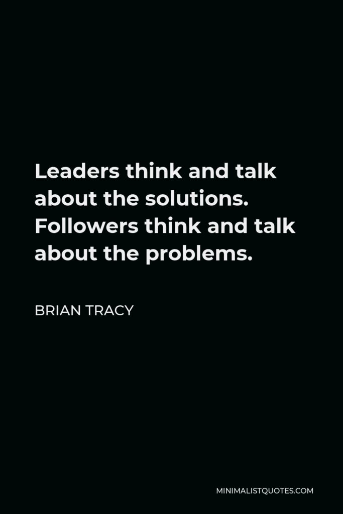 Brian Tracy Quote - Leaders think and talk about the solutions. Followers think and talk about the problems.