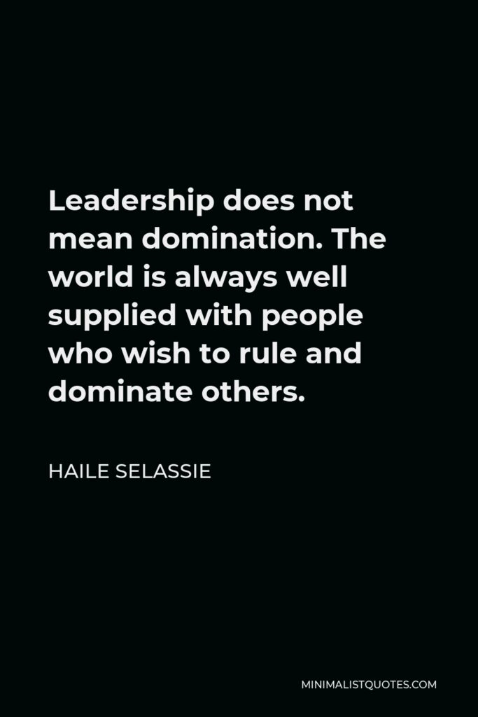 Haile Selassie Quote - Leadership does not mean domination. The world is always well supplied with people who wish to rule and dominate others.