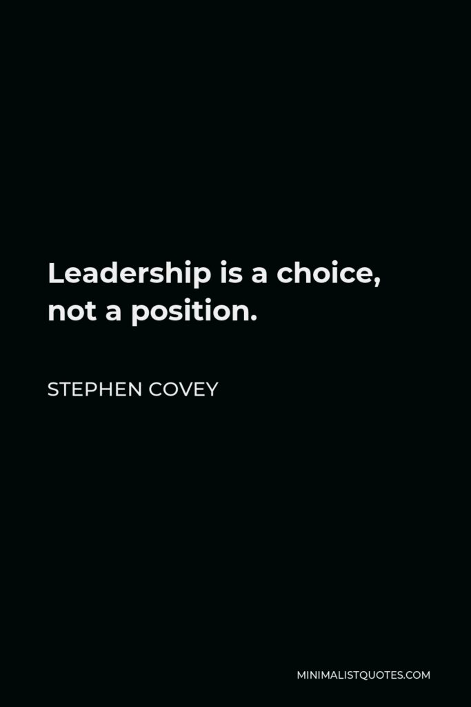 Stephen Covey Quote - Leadership is a choice, not a position.