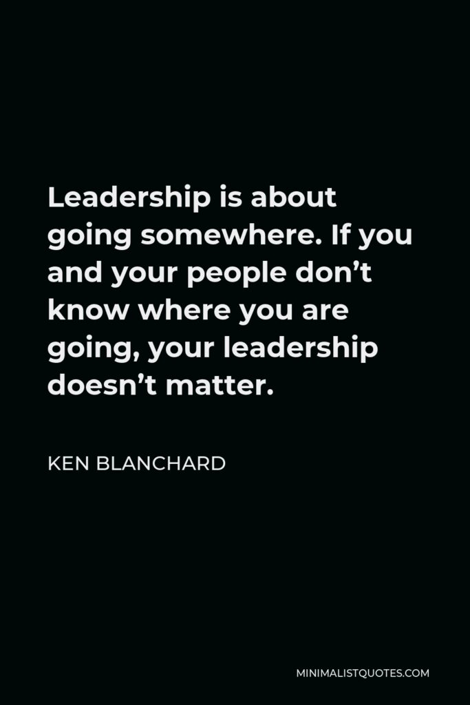 Ken Blanchard Quote - Leadership is about going somewhere. If you and your people don't know where you are going, your leadership doesn't matter.