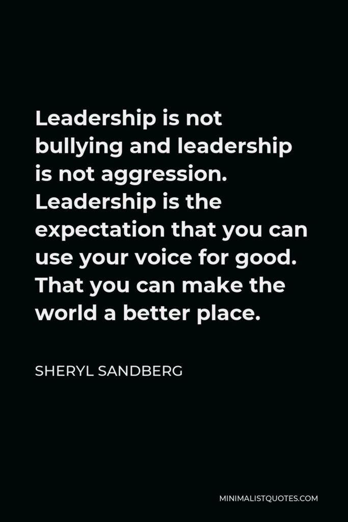 Sheryl Sandberg Quote - Leadership is not bullying and leadership is not aggression. Leadership is the expectation that you can use your voice for good. That you can make the world a better place.