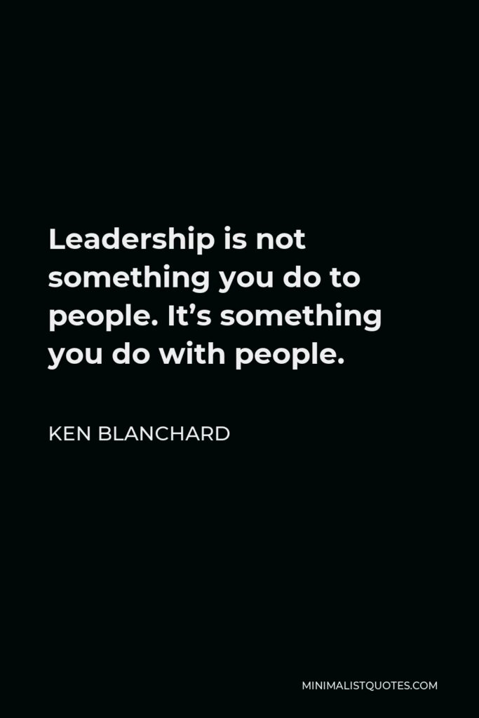 Ken Blanchard Quote - Leadership is not something you do to people. It's something you do with people.