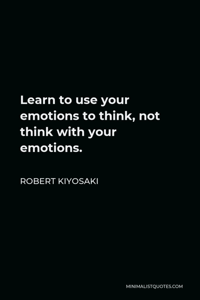 Robert Kiyosaki Quote - Learn to use your emotions to think, not think with your emotions.