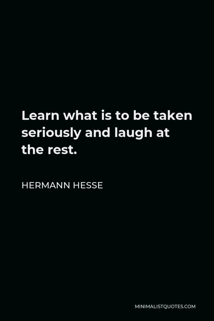 Hermann Hesse Quote - Learn what is to be taken seriously and laugh at the rest.