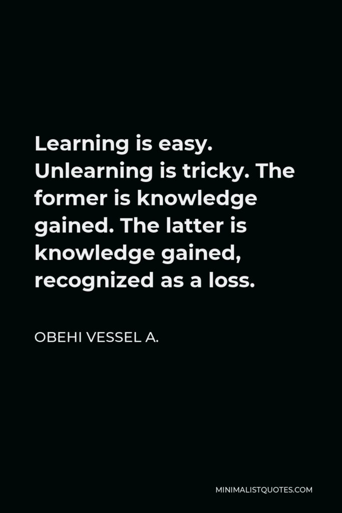 Obehi Vessel A. Quote - Learning is easy. Unlearning is tricky. The former is knowledge gained. The latter is knowledge gained, recognized as a loss.