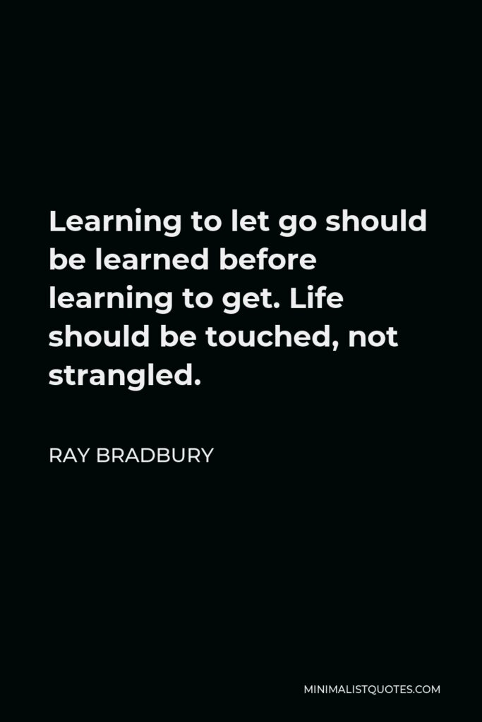 Ray Bradbury Quote - Learning to let go should be learned before learning to get. Life should be touched, not strangled.