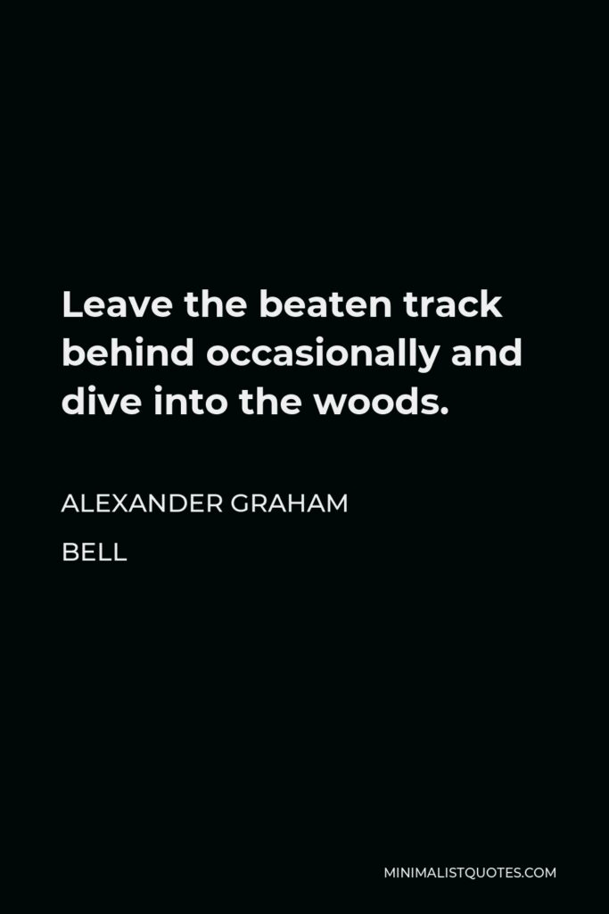 Alexander Graham Bell Quote - Leave the beaten track behind occasionally and dive into the woods. Every time you do you will be certain to find something you have never seen before.