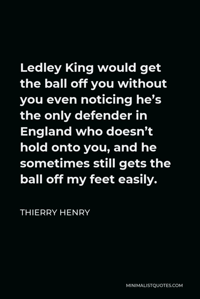Thierry Henry Quote - Ledley King would get the ball off you without you even noticing he's the only defender in England who doesn't hold onto you, and he sometimes still gets the ball off my feet easily.