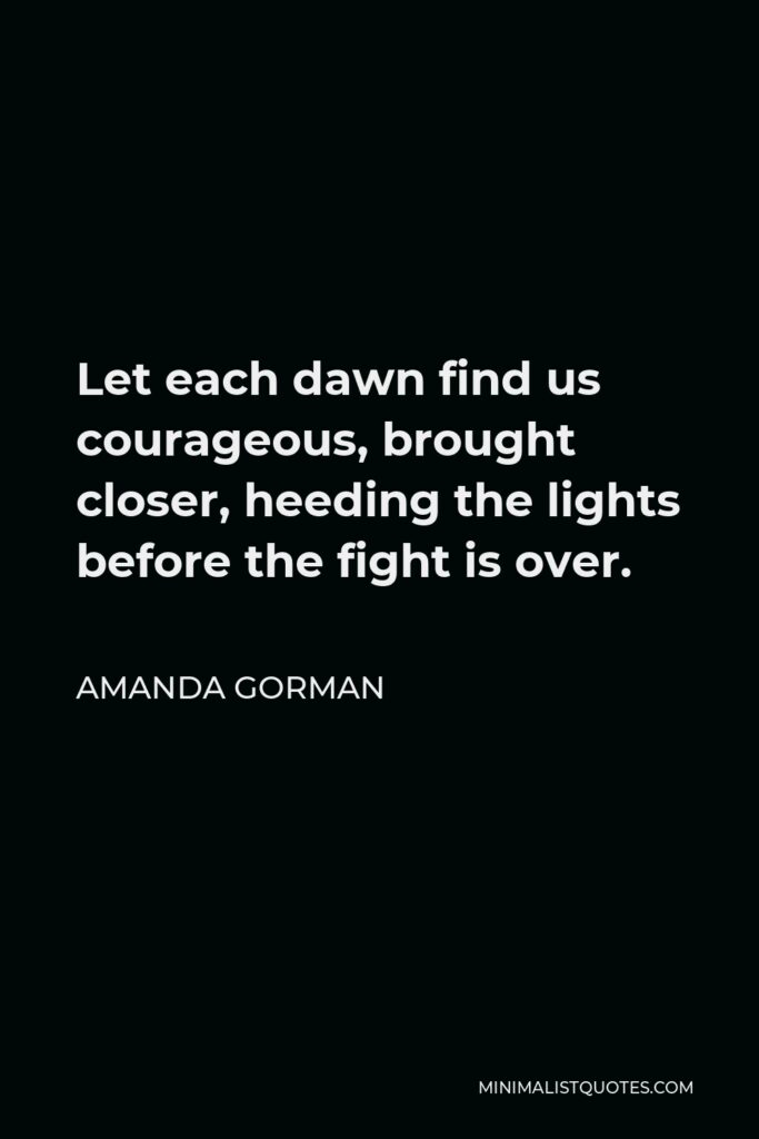 Amanda Gorman Quote - Let each dawn find us courageous, brought closer, heeding the lights before the fight is over.