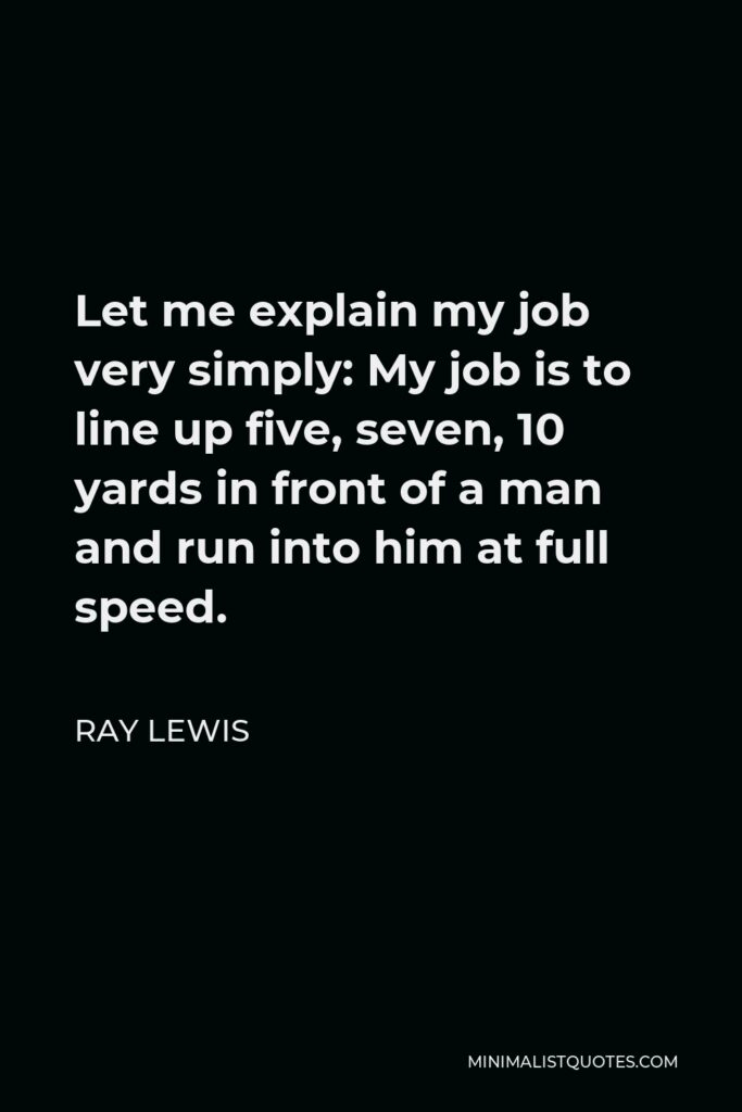 Ray Lewis Quote - Let me explain my job very simply: My job is to line up five, seven, 10 yards in front of a man and run into him at full speed.