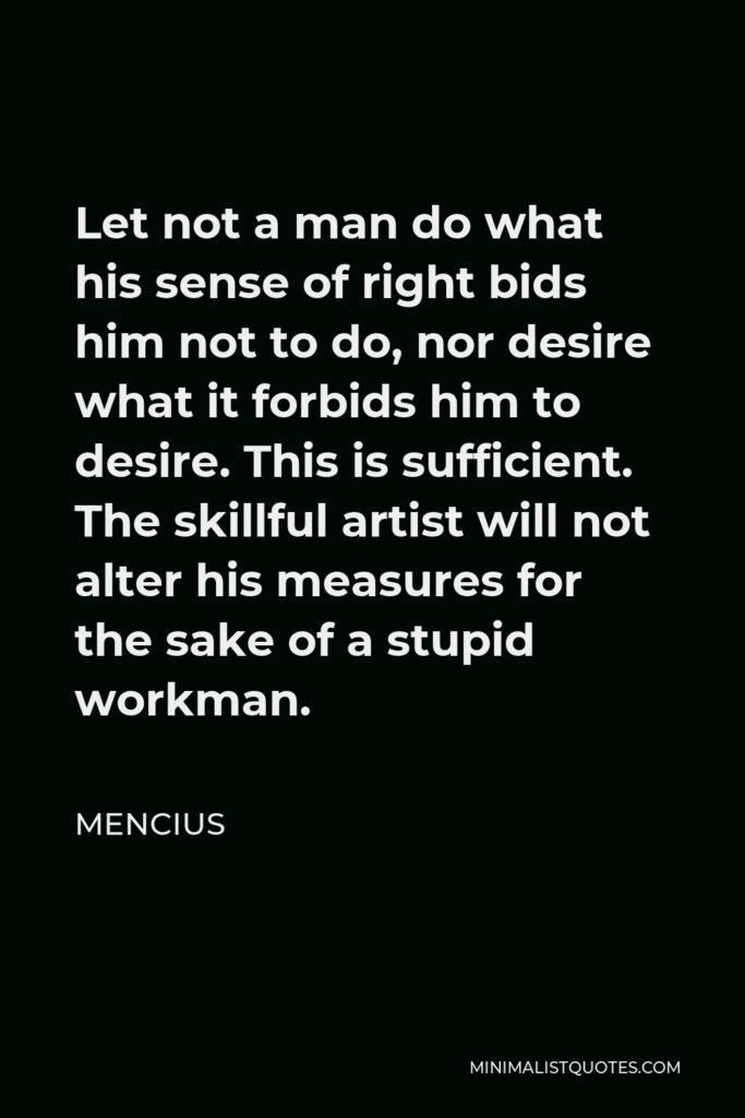 Mencius Quote - Let not a man do what his sense of right bids him not to do, nor desire what it forbids him to desire. This is sufficient. The skillful artist will not alter his measures for the sake of a stupid workman.