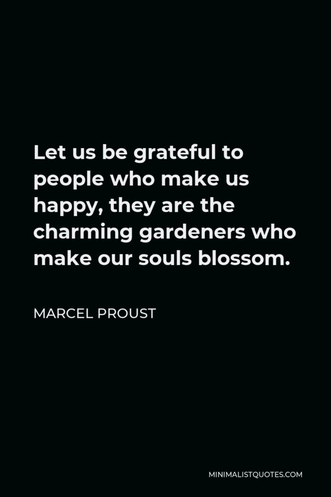 Marcel Proust Quote - Let us be grateful to people who make us happy, they are the charming gardeners who make our souls blossom.
