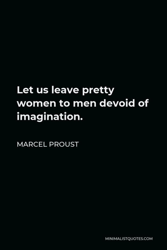 Marcel Proust Quote - Let us leave pretty women to men devoid of imagination.