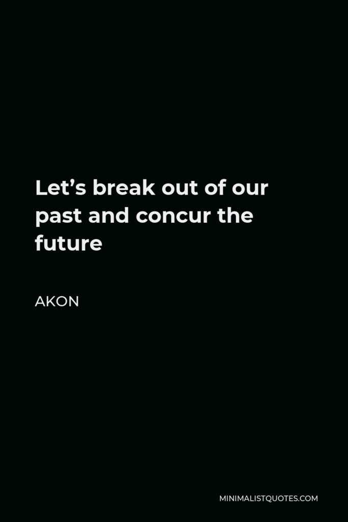 Akon Quote - Let's break out of our past and concur the future