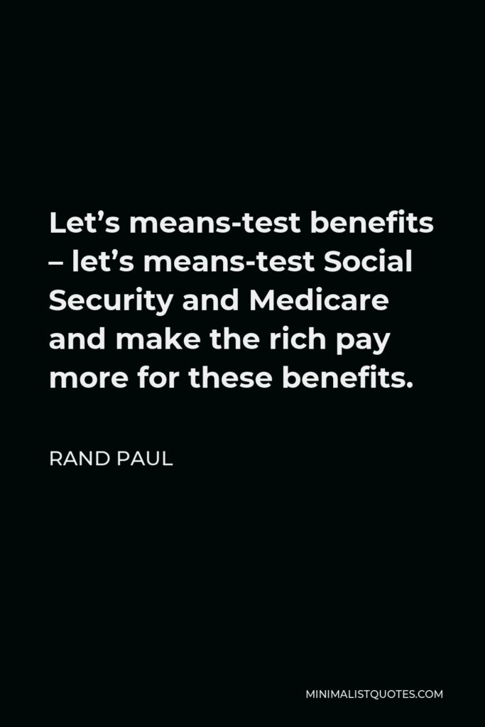 Rand Paul Quote - Let's means-test benefits – let's means-test Social Security and Medicare and make the rich pay more for these benefits.